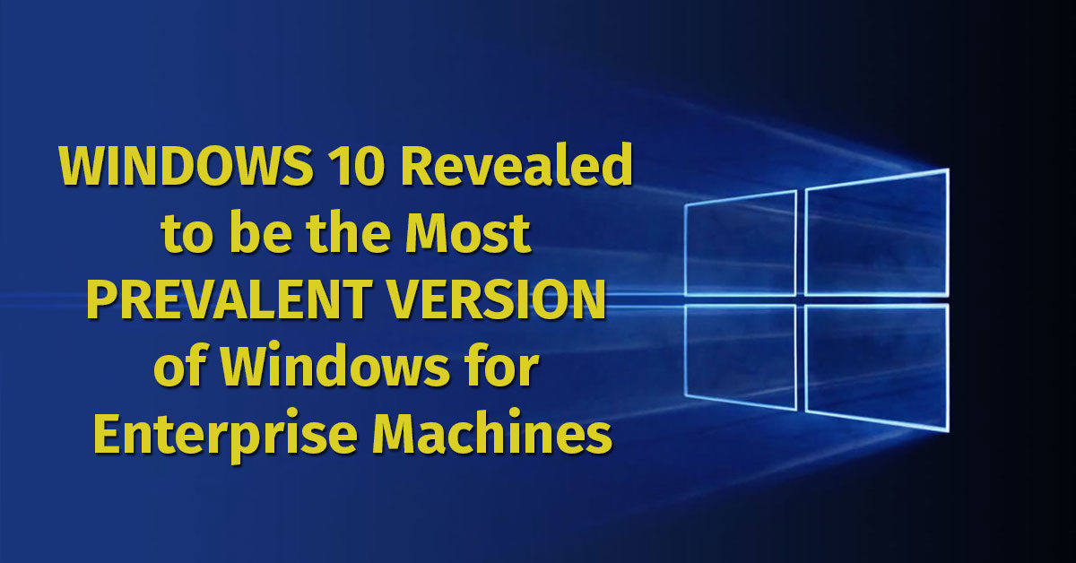 Windows 10 Revealed to be the Most Prevalent Version of Windows for Enterprise Machines
