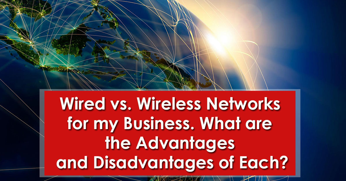 Wired vs. Wireless Networks for my Business. What are the Advantages and Disadvantages of Each?